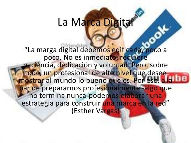 """La Marca Digital  """"La marga digital debemos edificarla, poco a        poco. No es inmediato, requiere paciencia, dedicació..."""