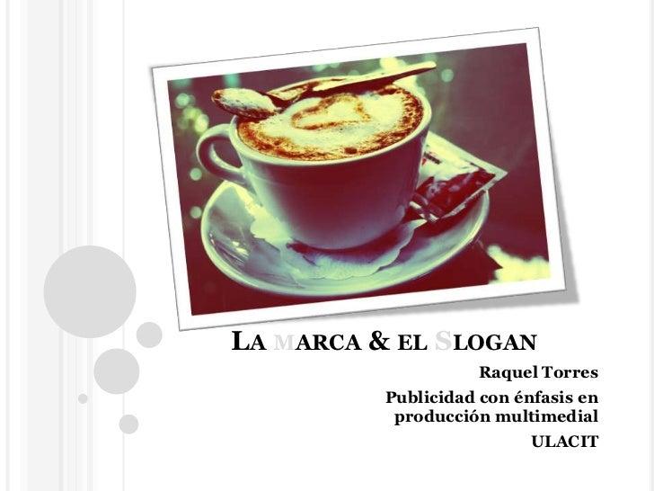 La marca & el Slogan<br />Raquel Torres <br />Publicidad con énfasis en producción multimedial<br />ULACIT<br />