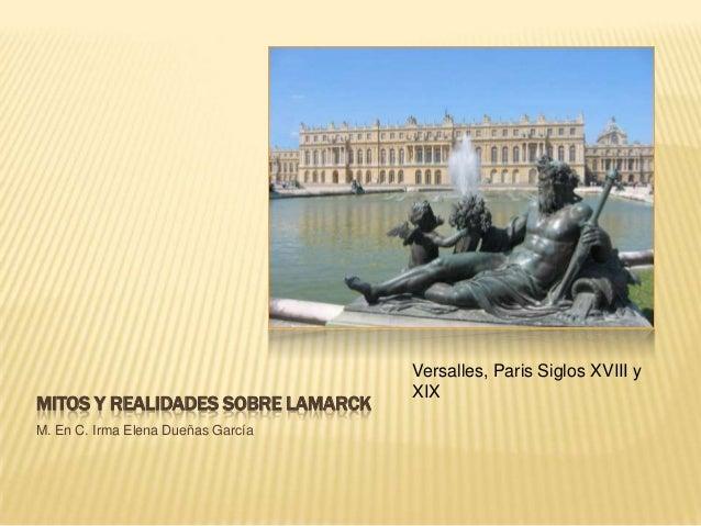 MITOS Y REALIDADES SOBRE LAMARCK M. En C. Irma Elena Dueñas García Versalles, Paris Siglos XVIII y XIX