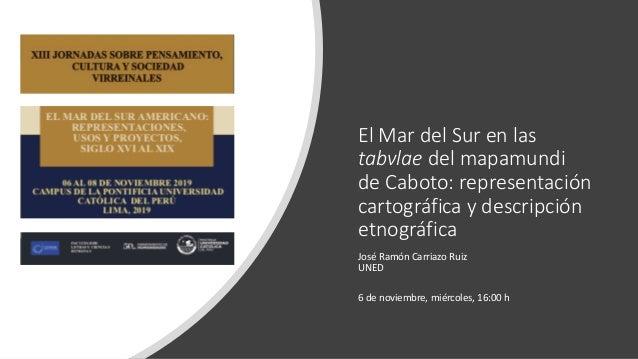 El Mar del Sur en las tabvlae del mapamundi de Caboto: representación cartográfica y descripción etnográfica José Ramón Ca...