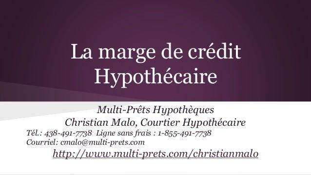 La marge de crédit Hypothécaire Multi-Prêts Hypothèques Christian Malo, Courtier Hypothécaire Tél.: 438-491-7738 Ligne san...