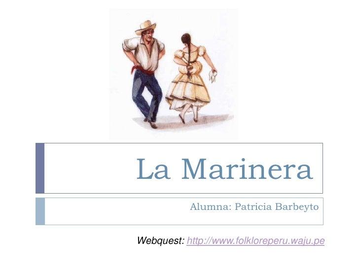 La Marinera<br />Alumna: Patricia Barbeyto<br />Webquest:http://www.folkloreperu.waju.pe<br />