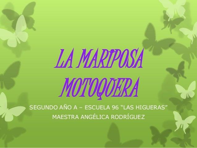 """LA MARIPOSA  MOTOQUERA  SEGUNDO AÑO A – ESCUELA 96 """"LAS HIGUERAS""""  MAESTRA ANGÉLICA RODRÍGUEZ"""