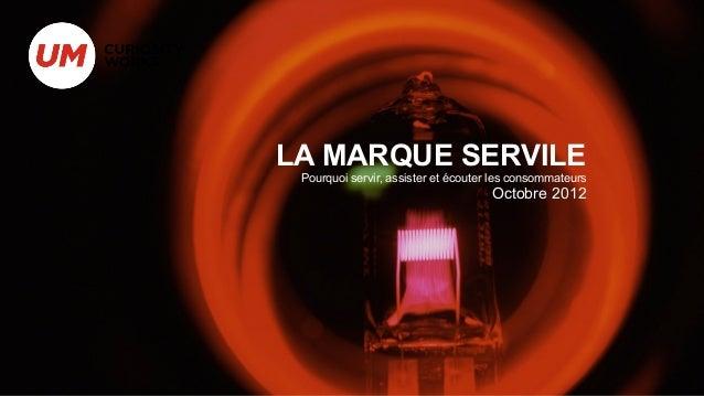 LA MARQUE SERVILE Pourquoi servir, assister et écouter les consommateurs                                     Octobre 2012