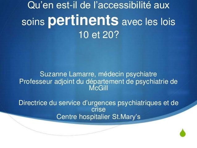 S Qu'en est-il de l'accessibilité aux soins pertinents avec les lois 10 et 20? Suzanne Lamarre, médecin psychiatre Profess...