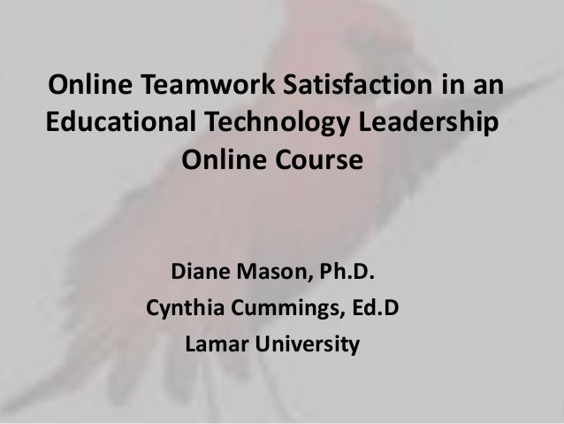 Online Teamwork Satisfaction in anEducational Technology Leadership          Online Course         Diane Mason, Ph.D.     ...