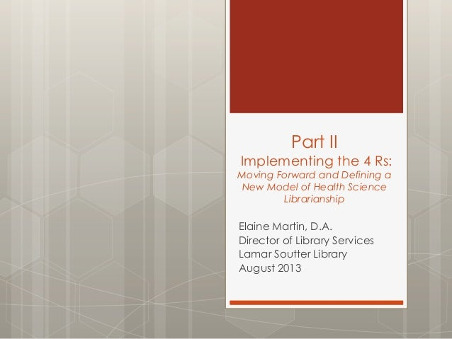 Part II Implementing the 4 Rs: Moving Forward and Defining a New Model of Health Science Librarianship Elaine Martin, D.A....