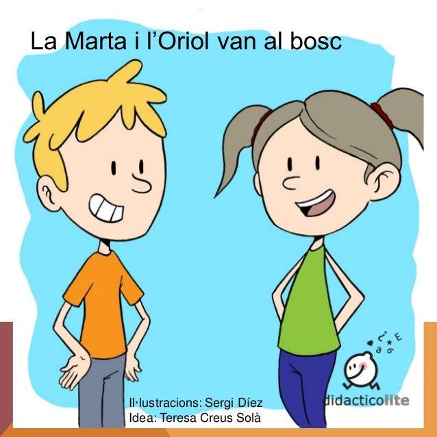 La Marta i l'Oriol van al bosc Il·lustracions: Sergi Díez Idea: Teresa Creus Solà