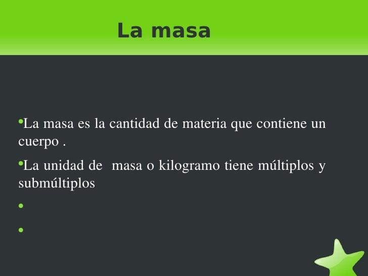 La masa <ul><li>La masa es la cantidad de materia que contiene un cuerpo . </li></ul><ul><li>La unidad de  masa o kilogram...