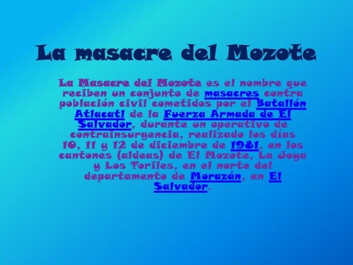 La masacre del Mozote <br />La Masacre del Mozote es el nombre que reciben un conjunto de masacres contra población civil ...