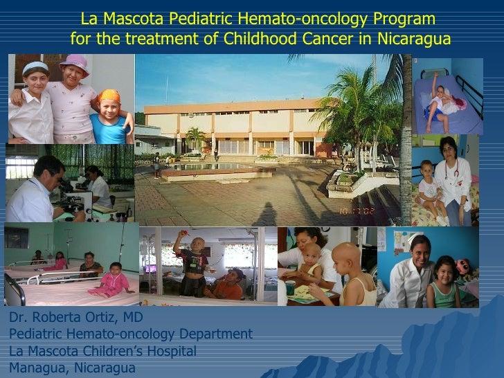 La Mascota Pediatric Hemato-oncology Program for the treatment of Childhood Cancer in Nicaragua Dr. Roberta Ortiz, MD Pedi...