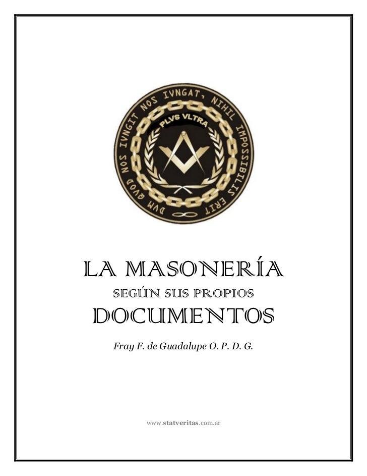LA MASONERÍA SEGÚN SUS PROPIOSDOCUMENTOS Fray F. de Guadalupe O. P. D. G.        www.statveritas.com.ar