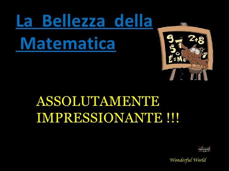 La  Bellezza  della Matematica Wonderful World ASSOLUTAMENTE IMPRESSIONANTE !!!