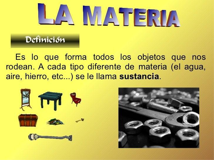 Definición   Es lo que forma todos los objetos que nosrodean. A cada tipo diferente de materia (el agua,aire, hierro, etc....