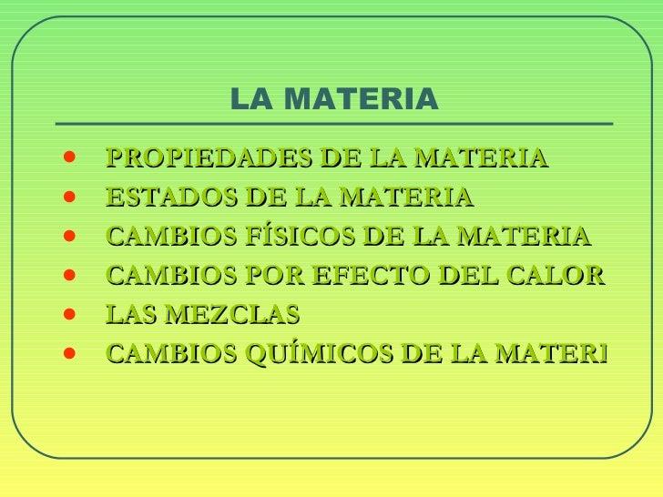 LA MATERIA <ul><li>PROPIEDADES DE LA MATERIA </li></ul><ul><li>ESTADOS DE LA MATERIA </li></ul><ul><li>CAMBIOS FÍSICOS DE ...