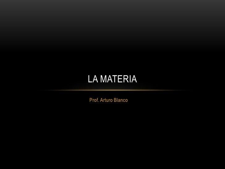 LA MATERIAProf. Arturo Blanco
