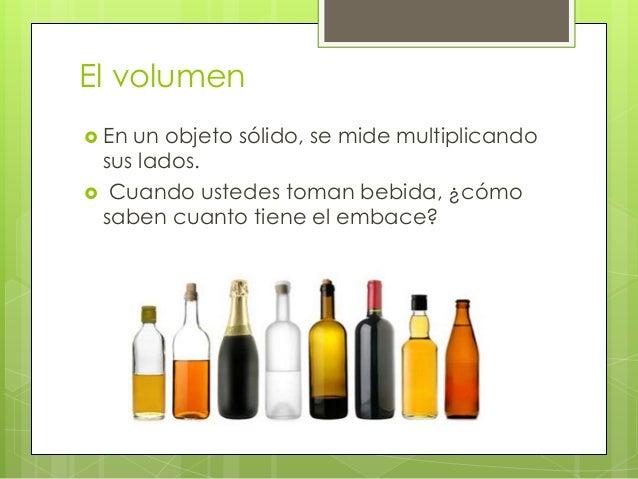 El volumen  En un objeto sólido, se mide multiplicando sus lados.  Cuando ustedes toman bebida, ¿cómo saben cuanto tiene...