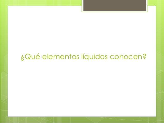 ¿Qué elementos líquidos conocen?