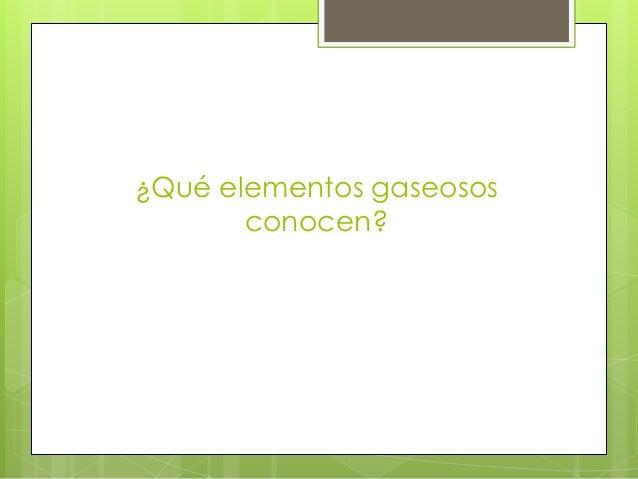 ¿Qué elementos gaseosos conocen?