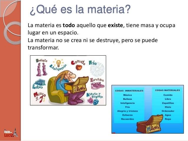 ¿Qué es la materia? La materia es todo aquello que existe, tiene masa y ocupa lugar en un espacio. La materia no se crea n...