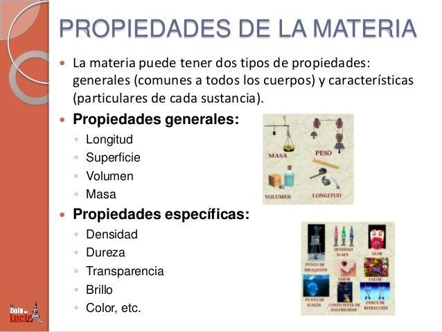 PROPIEDADES DE LA MATERIA     La materia puede tener dos tipos de propiedades: generales (comunes a todos los cuerpos) y...