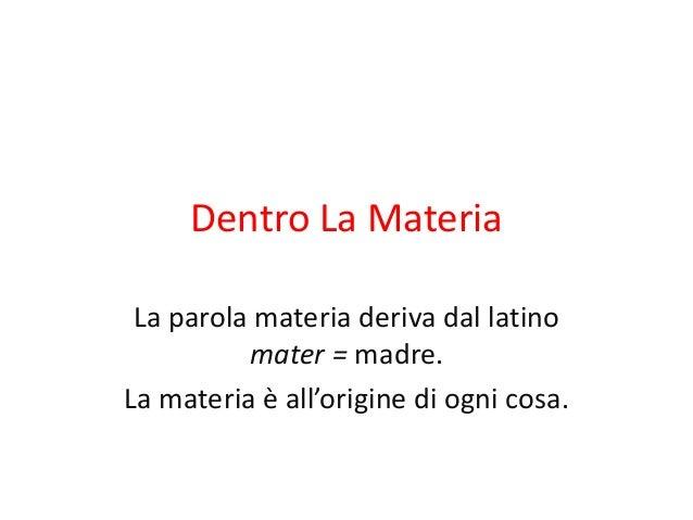 Dentro La Materia  La parola materia deriva dal latino  mater = madre.  La materia è all'origine di ogni cosa.
