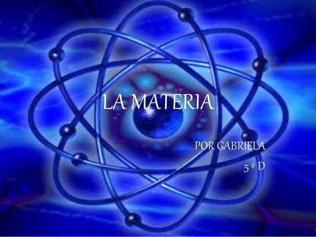 LA MATERIA POR GABRIELA 5 º D