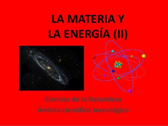 LA MATERIA Y LA ENERGÍA (II) Ciencias de la Naturaleza Ámbito científico-tecnológico