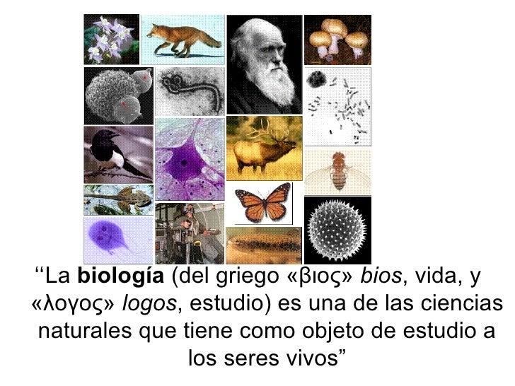 """"""" La  biología  (del griego «βιος»  bios , vida, y «λογος»  logos , estudio) es una de las ciencias naturales que tiene co..."""