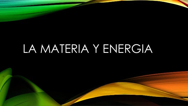 LA MATERIA Y ENERGIA