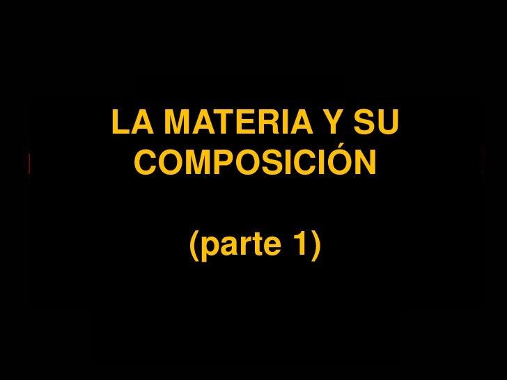LA MATERIA Y SU COMPOSICIÓN<br />(parte 1)<br />