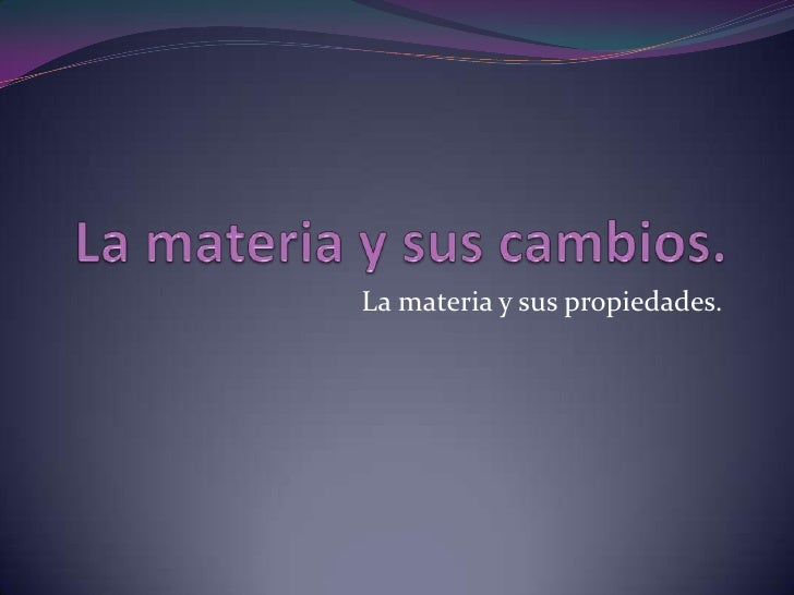 La materia y sus cambios.<br />La materia y sus propiedades.<br />
