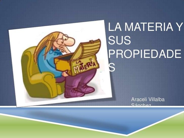 LA MATERIA YSUSPROPIEDADES   Araceli Villalba   Sánchez
