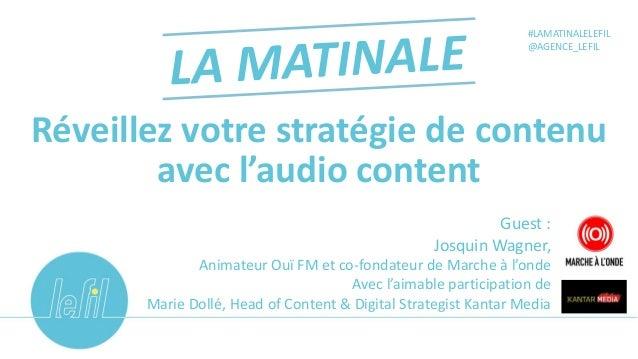 Réveillez votre stratégie de contenu avec l'audio content #LAMATINALELEFIL @AGENCE_LEFIL Guest : Josquin Wagner, Animateur...
