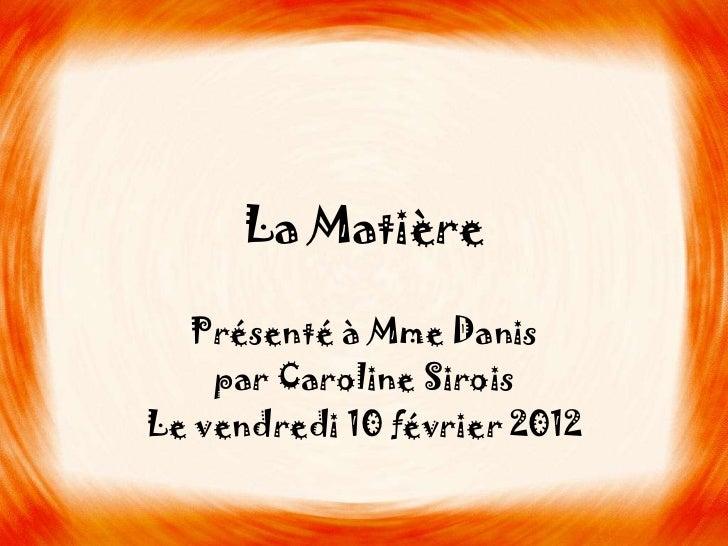 La Matière  Présenté à Mme Danis    par Caroline SiroisLe vendredi 10 février 2012