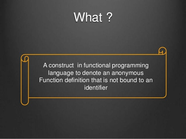 What ? A construct in functional programming language to denote an anonymous Function definition that is not bound to an i...
