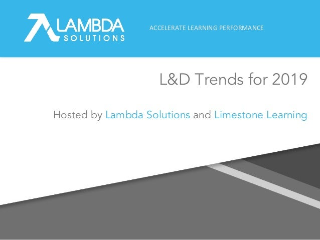 ACCELERATE LEARNING PERFORMANCE L&D Trends for 2019 1 Hosted by Lambda Solutions and Limestone Learning
