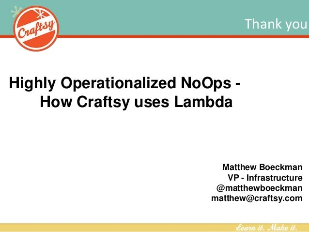 Thank you Highly Operationalized NoOps - How Craftsy uses Lambda Matthew Boeckman VP - Infrastructure @matthewboeckman mat...