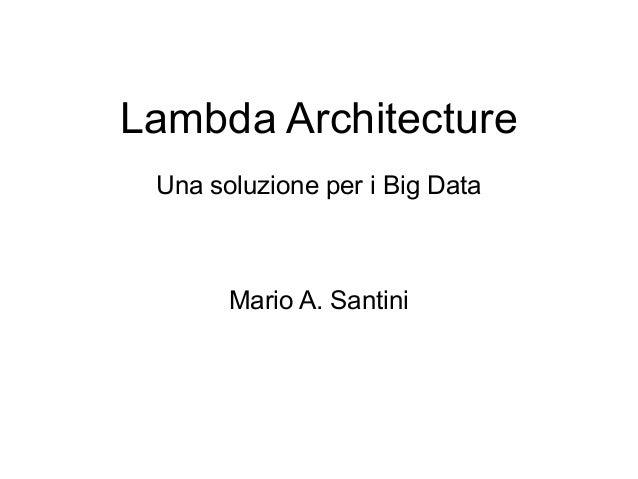 Lambda Architecture Una soluzione per i Big Data  Mario A. Santini