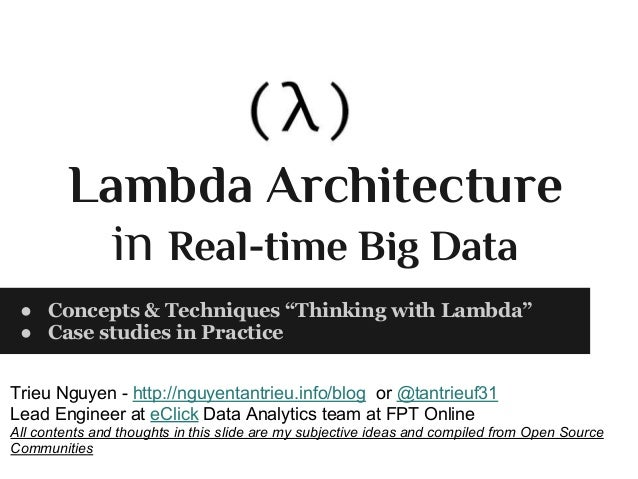 "Lambda Architecture in Real-time Big Data ● Concepts & Techniques ""Thinking with Lambda"" ● Case studies in Practice Trieu ..."