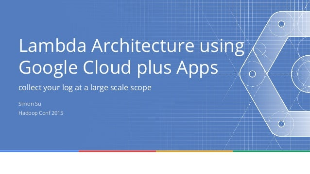 Lambda Architecture using Google Cloud plus Apps collect your log at a large scale scope Simon Su Hadoop Conf 2015