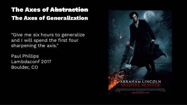 """The Axes of Abstraction The Axes of Generalization """"Give me six hours to generalize and I will spend the first four sharpen..."""