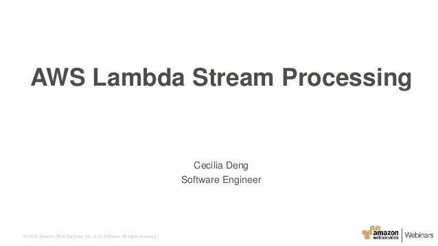© 2016, Amazon Web Services, Inc. or its Affiliates. All rights reserved. Cecilia Deng Software Engineer AWS Lambda Stream...