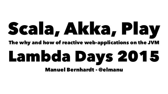 Scala, Akka, Play The why and how of reactive web-applications on the JVM Lambda Days 2015 Manuel Bernhardt - @elmanu