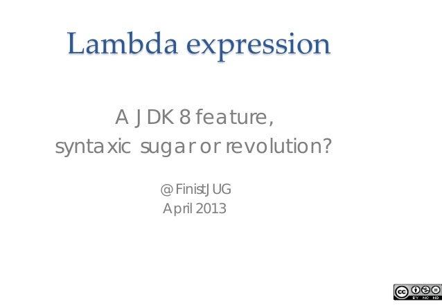 Lambda expressionA JDK 8 feature,syntaxic sugar or revolution?@ FinistJUGApril 2013
