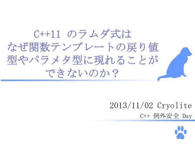 C++11 のラムダ式は なぜ関数テンプレートの戻り値 型やパラメタ型に現れることが できないのか? 2013/11/02 Cryolite C++ 例外安全 Day  1