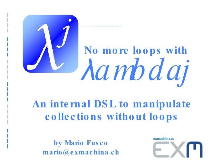 λ ambdaj An internal DSL to manipulate collections without loops by Mario Fusco mario@exmachina.ch No more loops with