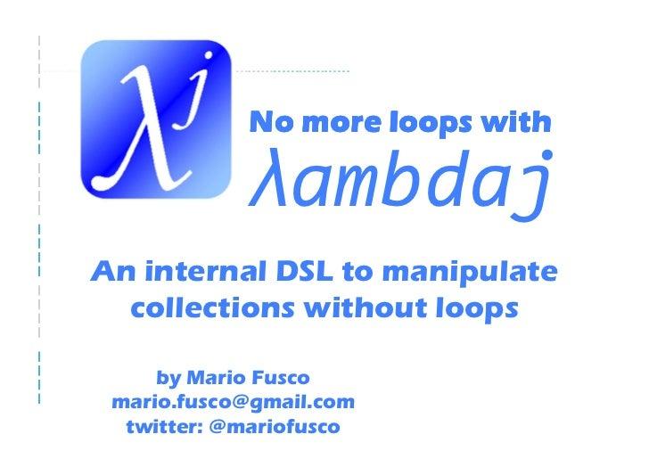 λ ambdaj An internal DSL to manipulate collections without loops by Mario Fusco mario.fusco@gmail.com twitter: @mariofusco...