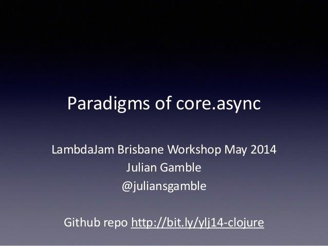 Paradigms  of  core.async  LambdaJam  Brisbane  Workshop  May  2014  Julian  Gamble  @juliansgamble  !  Github  repo  http...