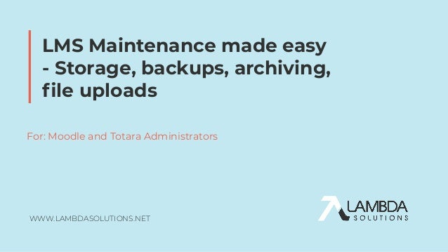 WWW.LAMBDASOLUTIONS.NET LMS Maintenance made easy - Storage, backups, archiving, file uploads For: Moodle and Totara Admini...